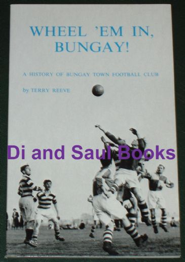 Wheel 'em in, Bungay! A History of Bungay Town Football Club, by Terry Reeve